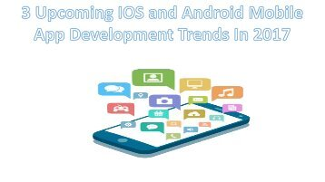 3 Upcoming IOS And Android Mobile App Development Trends In 2017
