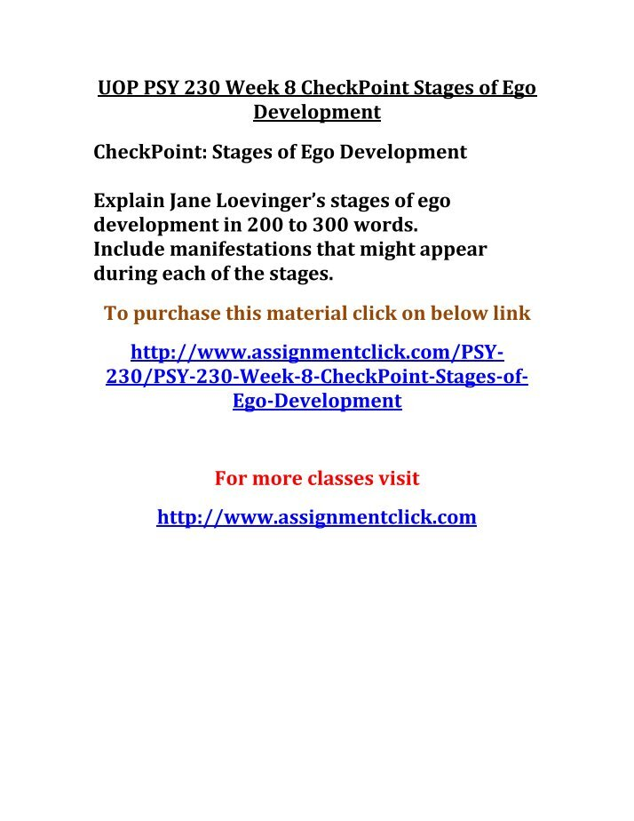 psy 230 week 8 checkpoint stages This archive file of psy 230 week 8 checkpoint stages of ego development contains: explain jane loevinger's stages of ego development in 200 to 300 words include manifestations that might appear during each of the stages.