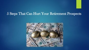 5 Steps That Can Hurt Your Retirement Prospects