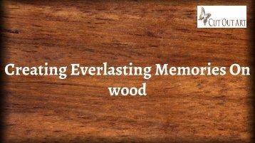 Creating Everlasting Memories On wood