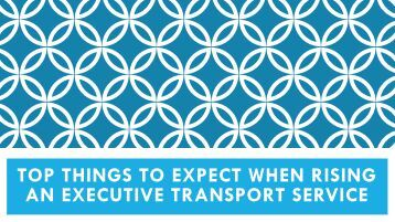 Top Things to Expect When Rising an Executive Transport Service