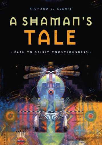 Richard L. Alaniz-A Shaman's Tale_ Path to Spirit Consciousness-Divine Arts (2013)