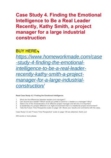 Case Study 4. Finding the Emotional Intelligence to Be a Real Leader Recently, Kathy Smith, a project manager for a large industrial construction