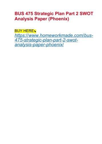 BUS 475 Strategic Plan Part 2 SWOT Analysis Paper (Phoenix)