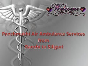 Best and Safe of Transfer your Patient By Panchmukhi Air Ambulance Services from Ranchi to Siliguri