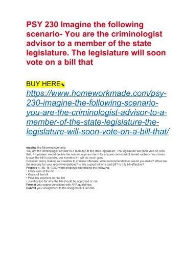 PSY 230 Imagine the following scenario- You are the criminologist advisor to a member of the state legislature. The legislature will soon vote on a bill that