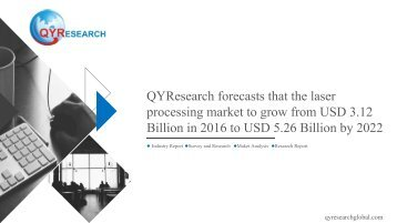 QYResearch forecasts that the laser processing market to grow from USD 3.12 Billion in 2016 to USD 5.26 Billion by 2022