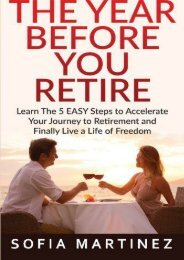 The Year Before You Retire: Learn the 5 Easy Steps to Accelerate Your Journey to Retirement   Finally Live a Life of Freedom (Retirement, Retire, Retirement Planning) (Volume 1)