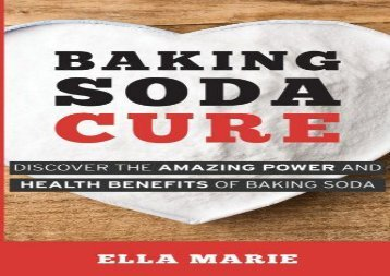 Baking Soda Cure: Discover the Amazing Power and Health Benefits of Baking Soda, its History and Uses for Cooking, Cleaning, and Curing Ailments