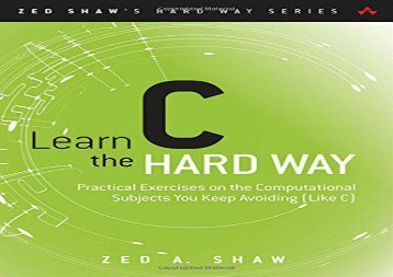 Learn C the Hard Way: Practical Exercises on the Computational Subjects You Keep Avoiding (Like C) (Zed Shaw s Hard Way)