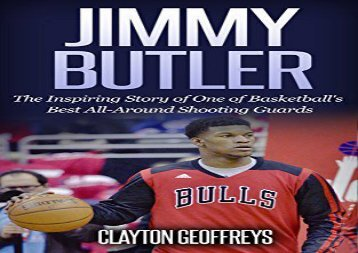 Jimmy Butler: The Inspiring Story of One of Basketball s Best All-Around Shooting Guards (Basketball Biography Books)