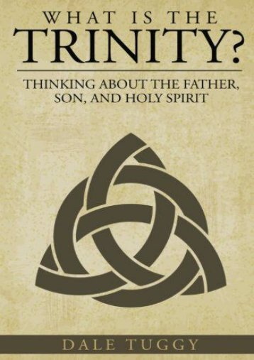 What is the Trinity?: Thinking about the Father, Son, and Holy Spirit (Dale Tuggy)