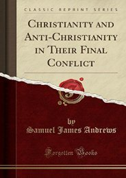 Christianity and Anti-Christianity in Their Final Conflict (Classic Reprint) (Samuel James Andrews)