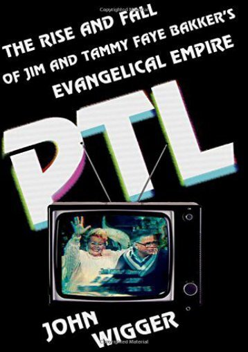 PTL: The Rise and Fall of Jim and Tammy Faye Bakker s Evangelical Empire (John Wigger)