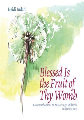 Blessed Is the Fruit of Thy Womb: Rosary Reflections on Miscarriage,  Stillbirth, and Infant Loss (Heidi Indahl)