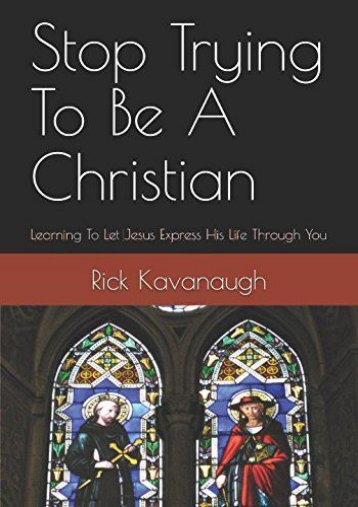 Stop Trying To Be A Christian: Learning To Let Jesus Express His Life Through You (Rick Kavanaugh)