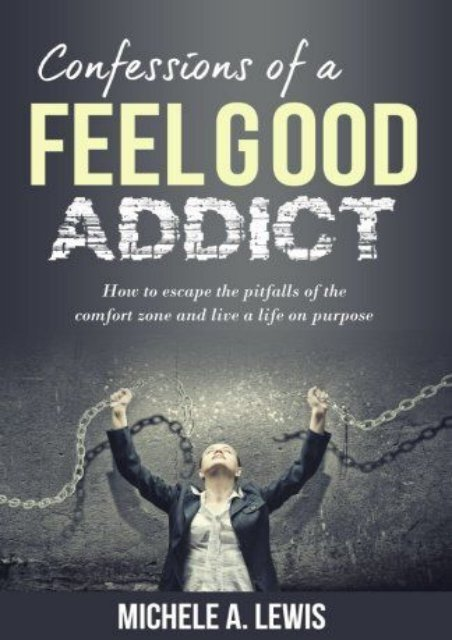 Confessions of a Feel Good Addict: How to escape the pitfalls of the comfort zone and live a life on purpose (Michele A Lewis)