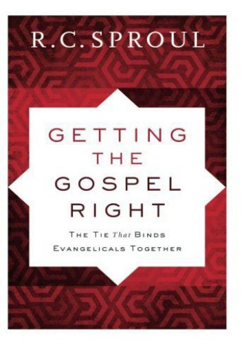 Getting the Gospel Right: The Tie That Binds Evangelicals Together (R. C. Sproul)