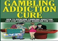 The Gambling Addiction Cure: How to Overcome Gambling Addiction and Stop Compulsive Gambling For Life