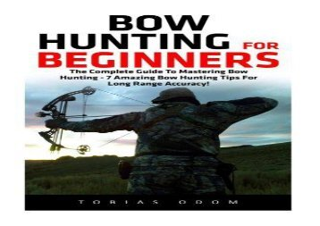 Bow Hunting For Beginners: The Complete Guide To Mastering Bow Hunting - 7 Amazing Bow Hunting Tips For Long Range Accuracy! (Crossbow Hunting, Deer Hunting)