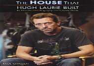 HOUSE THAT HUGH LAURIE BUILT, THE : An Unauthorized Biography and Episode Guide