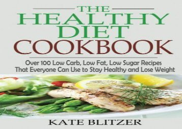 The Healthy Diet Cookbook: Over 100 Low Carb, Low Fat, Low Sugar Recipes That Everyone Can Use to Stay Healthy and Lose Weight