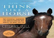 How to Think Like A Horse: The Essential Handbook for Understanding Why Horses Do What They Do (Cherry Hill)