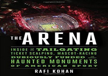 The Arena: Inside the Tailgating, Ticket-Scalping, Mascot-Racing, Dubiously Funded, and Possibly Haunted Monuments of American Sport (Rafi Kohan)
