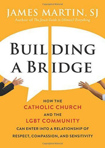 Building a Bridge: How the Catholic Church and the LGBT Community Can Enter into a Relationship of Respect, Compassion, and Sensitivity (James Martin)