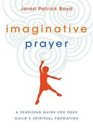 Imaginative Prayer: A Yearlong Guide for Your Child s Spiritual Formation (Jared Patrick Boyd)