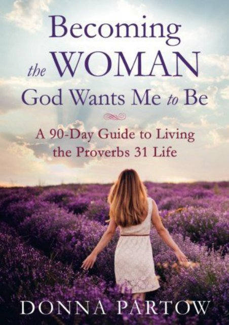 Becoming the Woman God Wants Me to Be: A 90-Day Guide to Living the Proverbs 31 Life (Donna Partow)