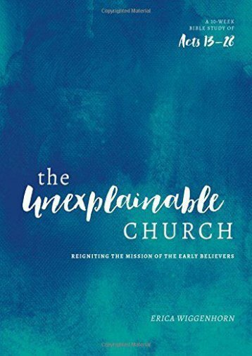 The Unexplainable Church: Reigniting the Mission of the Early Believers (A Study of Acts 13-28) (Erica Wiggenhorn)