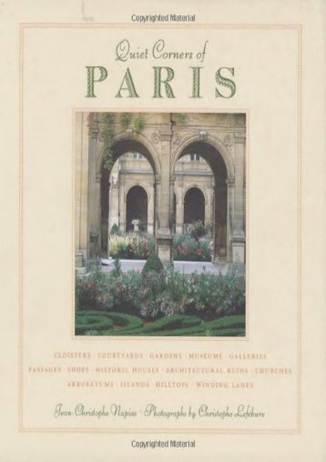 Quiet Corners of Paris: Cloisters, Courtyards, Gardens, Museums, Galleries, Passages, Shops, Historic Houses, Architectural Ruins, Churches, Arboretums, Islands, Hilltops . . .