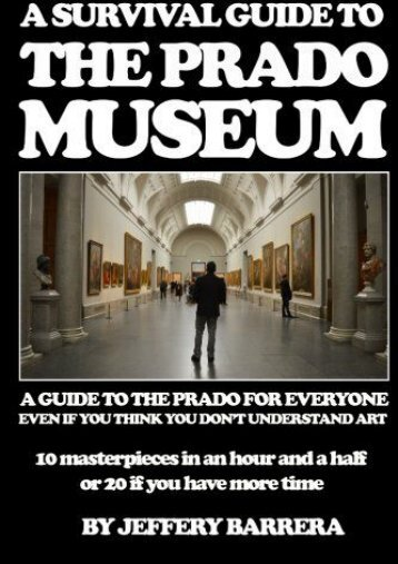 A Survival Guide to the Prado Museum: A guide to the Prado Museum for everyone, even if you think you don t understand art