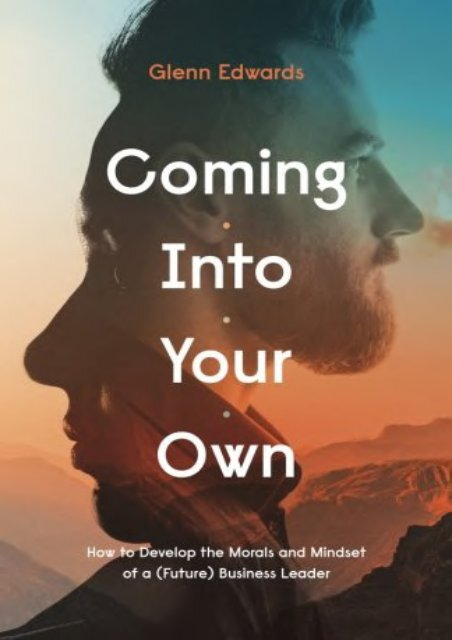 Coming Into Your Own: How to Develop the Morals and Mindset of a (Future) Business Leader (Glenn Edwards)