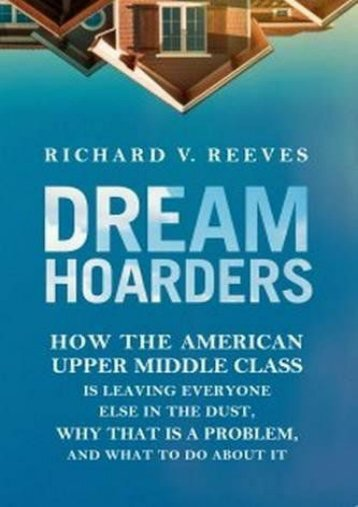 Dream Hoarders: How the American Upper Middle Class Is Leaving Everyone Else in the Dust, Why That Is a Problem, and What to Do about It (Richard V. Reeves)