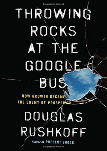 Throwing Rocks at the Google Bus: How Growth Became the Enemy of Prosperity (Douglas Rushkoff)