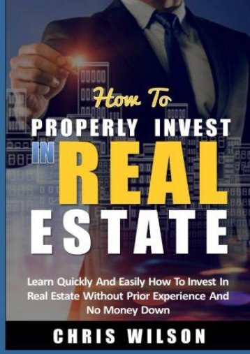 How To Invest In Real Estate: Learn quickly and easily how to invest in real estate without prior experience and no money down (Chris Wilson)
