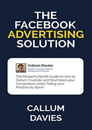 The Facebook Advertising Solution: The Masterful No BS Guide on how to Outwit, Frustrate and Shut Down your Competitors whilst Taking your Practice by ... Advertising Mastery for Medical Practices) (Callum John Davies)
