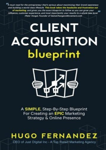 The Client Acquisition Blueprint: A SIMPLE, Step-By-Step Blueprint For Creating an EPIC Marketing Strategy   Online Presence (Hugo Fernandez)