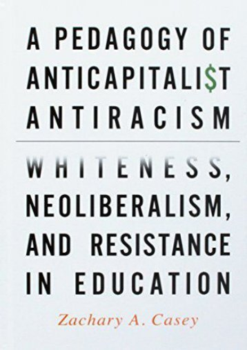 A Pedagogy of Anticapitalist Antiracism: Whiteness, Neoliberalism, and Resistance in Education