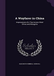 A Wayfarer in China: Impressions of a Trip Across West China and Mongolia