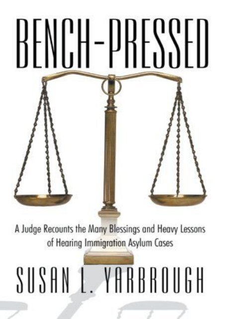 Best PDF Bench-Pressed: A Judge Recounts the Many Blessings and Heavy Lessons of Hearing Immigration Asylum Cases -  Online - By Susan L. Yarbrough