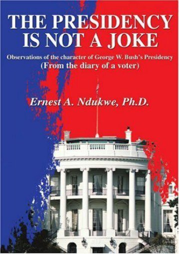 [Free] Donwload The Presidency Is Not A Joke: Observations of the character of George W. Bush s Presidency(From the diary of a voter) -  Online - By Ernest Ndukwe