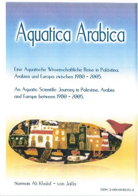 Book: Aquatica Arabica. An Aquatic Scientific Journey in Palestine, Arabia and Europe between 1980 - 2005. By: Norman Ali Khalaf-von Jaffa. 2005