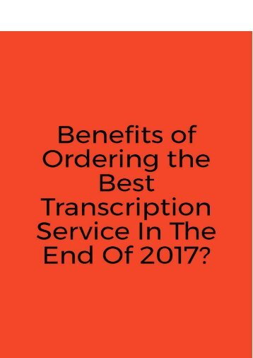 Benefits of Ordering the Best Transcription Service In The End Of 2017?