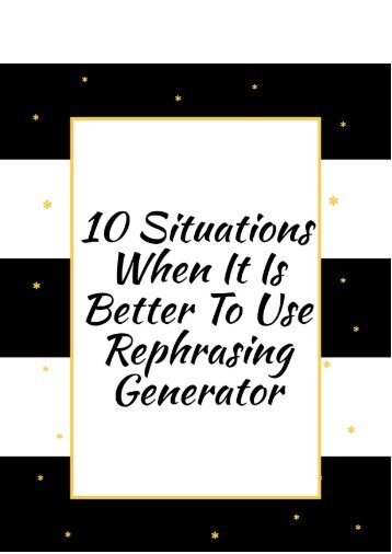 10 Situations When It Is Better to Use Rephrasing Generator