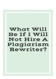 What Can Be If I Will Not Hire a Plagiarism Rewriter?