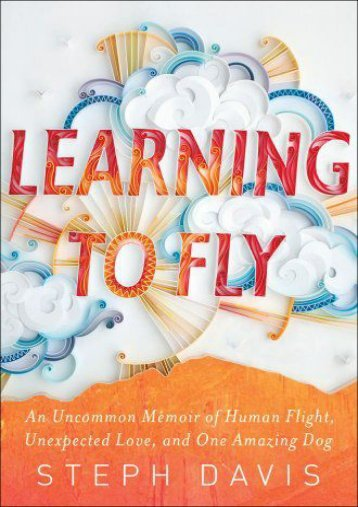 Download [PDF] Learning to Fly: An Uncommon Memoir of Human Flight, Unexpected Love, and One Amazing Dog Full page online