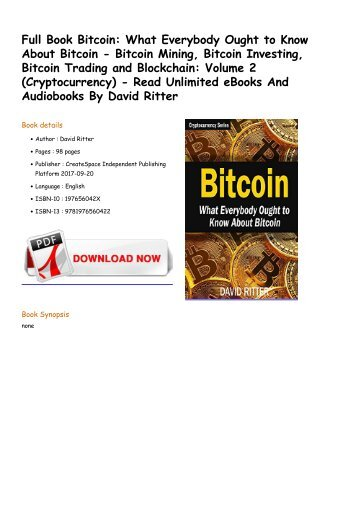 What Everybody Ought to Know About Bitcoin - Bitcoin Mining, Bitcoin Investing, Bitcoin Trading and Blockchain_ Volume 2 (Cryptocurrency) By David Ritter
